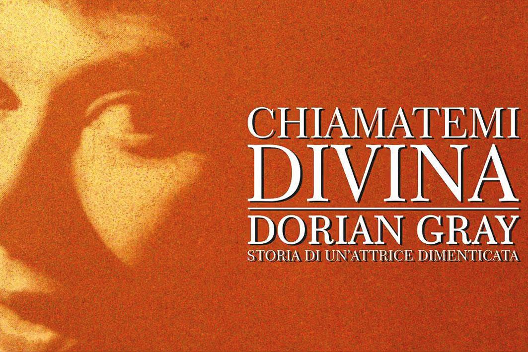 Chiamatemi divina: Dorian Gray. Storia di un'attrice dimenticata.